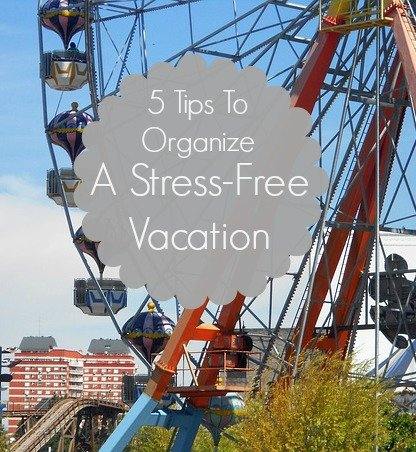 5 Tips To Organize A Stress-Free Vacation