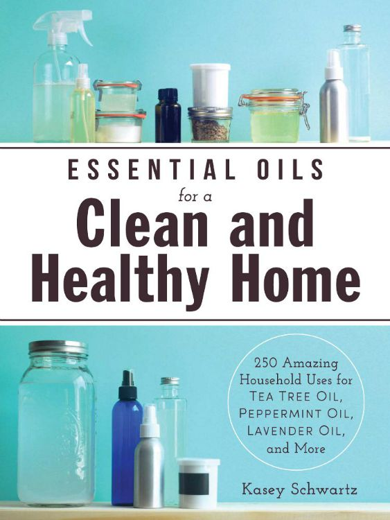 Essential Oils for a Clean and Healthy Home -200+ Amazing Household Uses for Tea Tree Oil, Peppermint Oil, Lavender Oil, and More